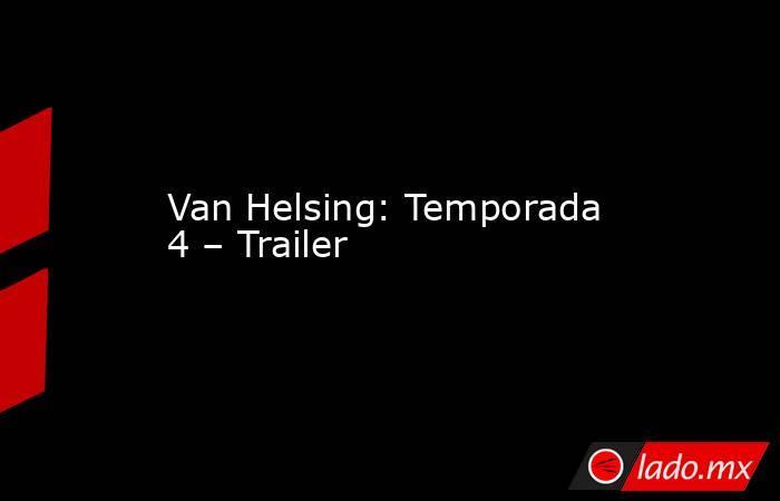 Van Helsing: Temporada 4 – Trailer. Noticias en tiempo real