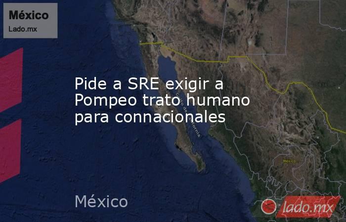 Pide a SRE exigir a Pompeo trato humano para connacionales. Noticias en tiempo real