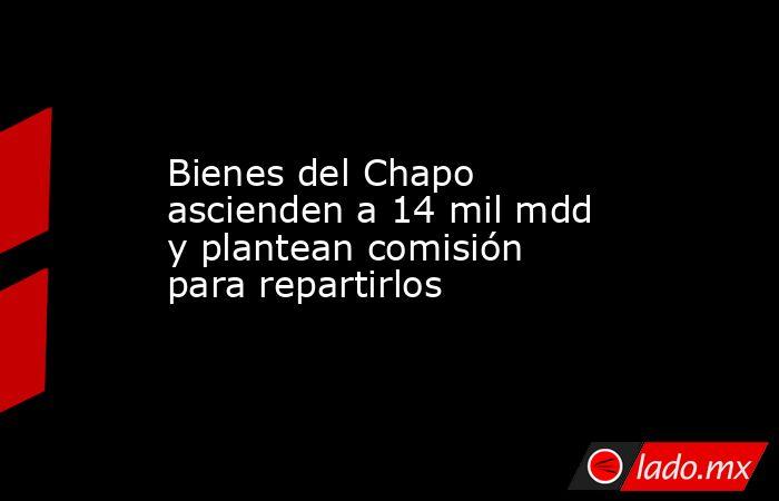 Bienes del Chapo ascienden a 14 mil mdd y plantean comisión para repartirlos. Noticias en tiempo real