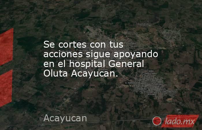 Se cortes con tus acciones sigue apoyando en el hospital General Oluta Acayucan.. Noticias en tiempo real