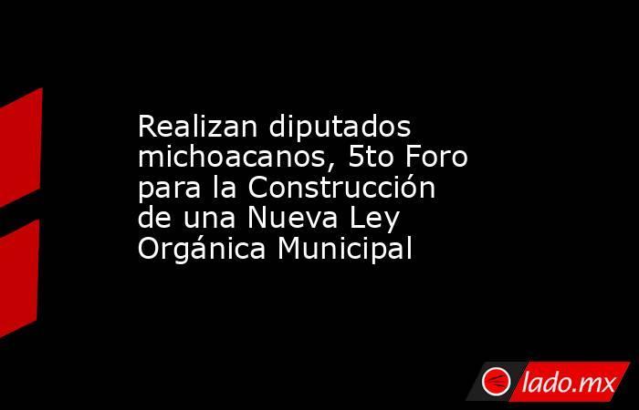 Realizan diputados michoacanos, 5to Foro para la Construcción de una Nueva Ley Orgánica Municipal. Noticias en tiempo real