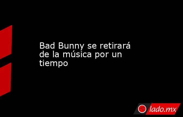 Bad Bunny se retirará de la música por un tiempo. Noticias en tiempo real