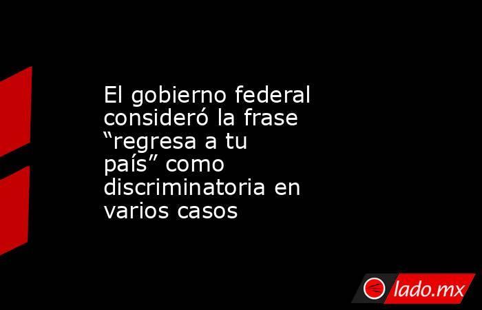 """El gobierno federal consideró la frase """"regresa a tu país"""" como discriminatoria en varios casos. Noticias en tiempo real"""
