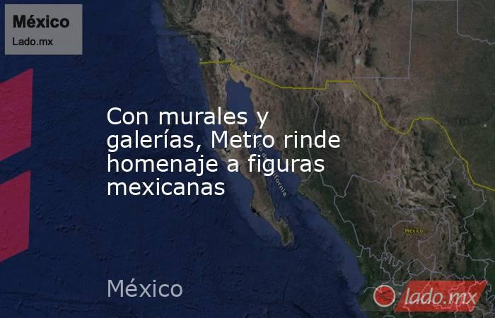Con murales y galerías, Metro rinde homenaje a figuras mexicanas. Noticias en tiempo real