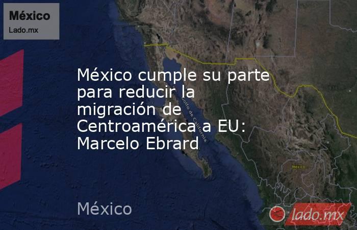 México cumple su parte para reducir la migración de Centroamérica a EU: Marcelo Ebrard. Noticias en tiempo real