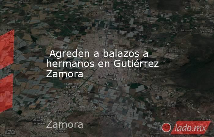Agreden a balazos a hermanos en Gutiérrez Zamora. Noticias en tiempo real