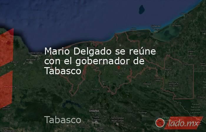 Mario Delgado se reúne con el gobernador de Tabasco. Noticias en tiempo real