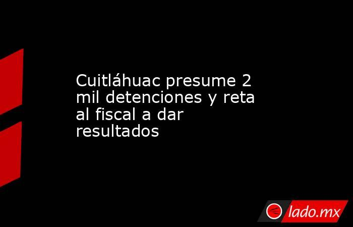 Cuitláhuac presume 2 mil detenciones y reta al fiscal a dar resultados. Noticias en tiempo real