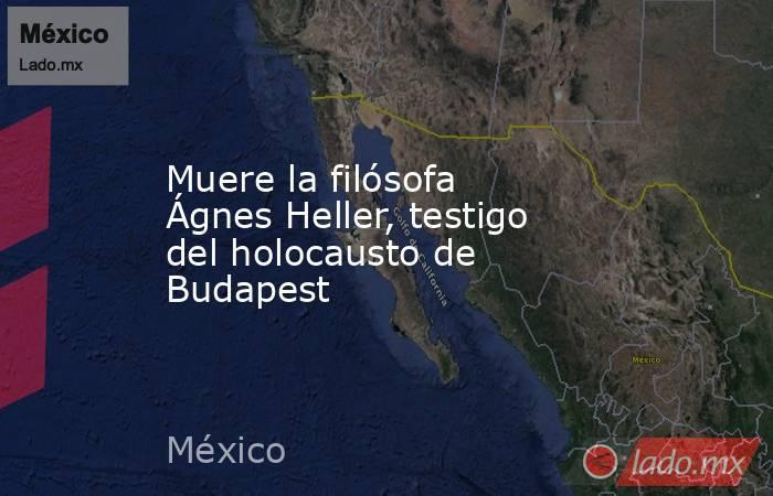 Muere la filósofa Ágnes Heller, testigo del holocausto de Budapest. Noticias en tiempo real