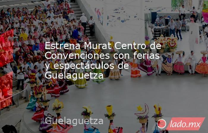 Estrena Murat Centro de Convenciones con ferias y espectáculos de Guelaguetza. Noticias en tiempo real