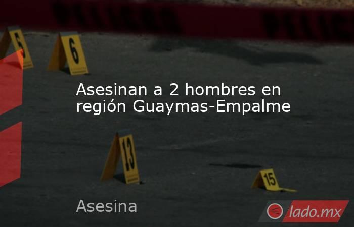 Asesinan a 2 hombres en región Guaymas-Empalme. Noticias en tiempo real