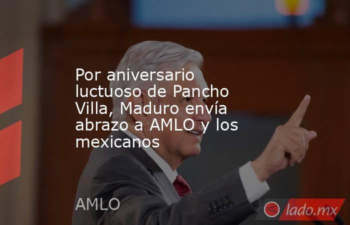 Por aniversario luctuoso de Pancho Villa, Maduro envía abrazo a AMLO y los mexicanos. Noticias en tiempo real