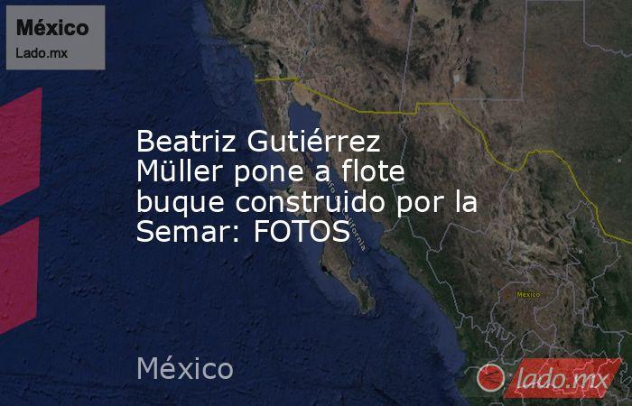 Beatriz Gutiérrez Müller pone a flote buque construido por la Semar: FOTOS. Noticias en tiempo real