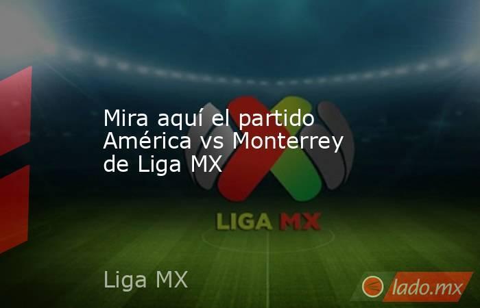 Mira aquí el partido América vs Monterrey de Liga MX. Noticias en tiempo real
