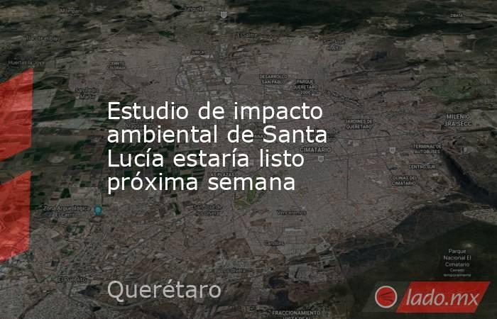 Estudio de impacto ambiental de Santa Lucía estaría listo próxima semana. Noticias en tiempo real