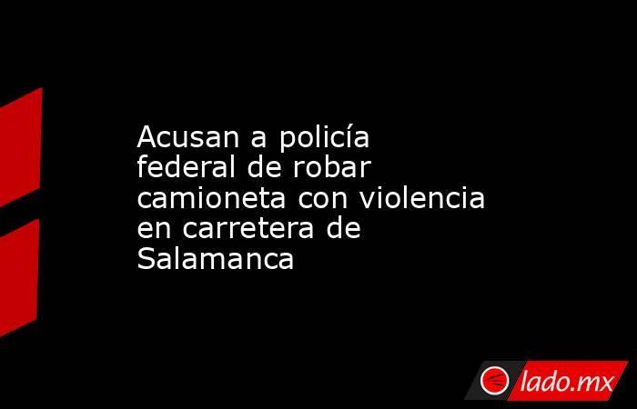 Acusan a policía federal de robar camioneta con violencia en carretera de Salamanca. Noticias en tiempo real