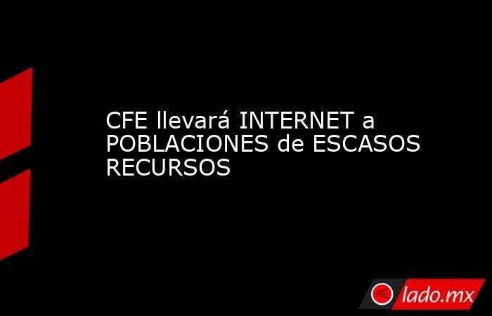 CFE llevará INTERNET a POBLACIONES de ESCASOS RECURSOS. Noticias en tiempo real