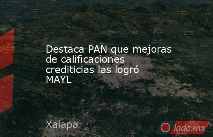 Destaca PAN que mejoras de calificaciones crediticias las logró MAYL. Noticias en tiempo real