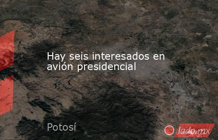 Hay seis interesados en avión presidencial. Noticias en tiempo real