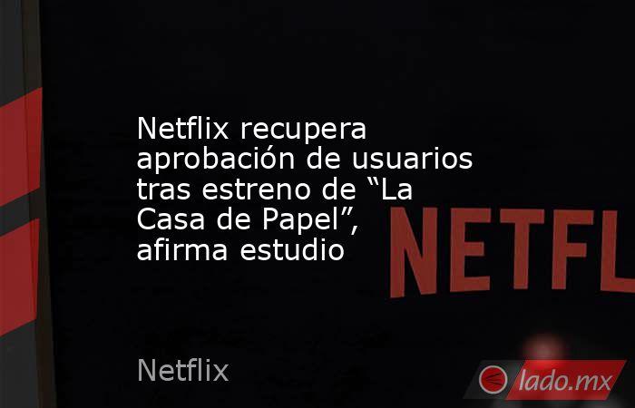 """Netflix recupera aprobación de usuarios tras estreno de """"La Casa de Papel"""", afirma estudio. Noticias en tiempo real"""