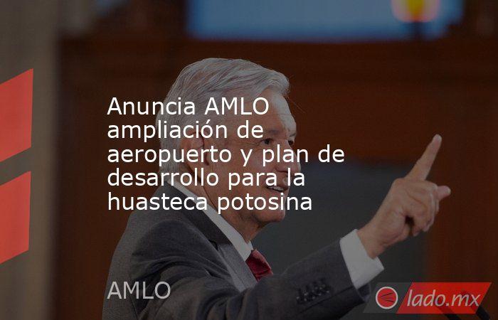 Anuncia AMLO ampliación de aeropuerto y plan de desarrollo para la huasteca potosina. Noticias en tiempo real