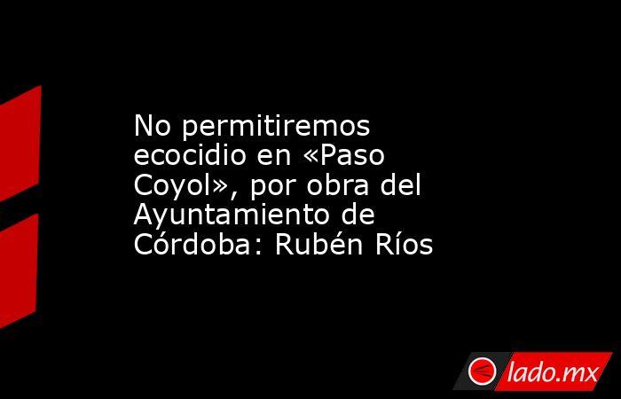 No permitiremos ecocidio en «Paso Coyol», por obra del Ayuntamiento de Córdoba: Rubén Ríos. Noticias en tiempo real