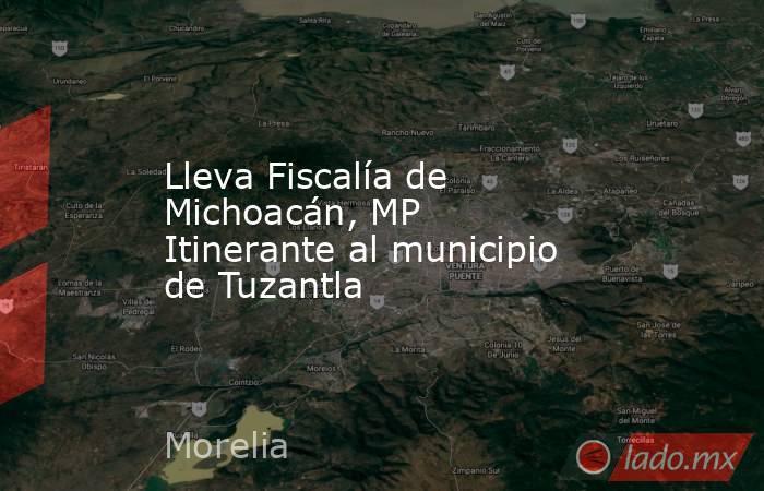 Lleva Fiscalía de Michoacán, MP Itinerante al municipio de Tuzantla. Noticias en tiempo real