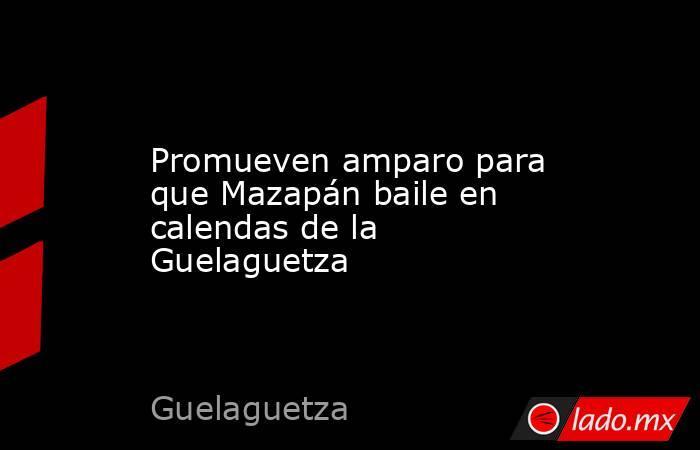 Promueven amparo para que Mazapán baile en calendas de la Guelaguetza. Noticias en tiempo real