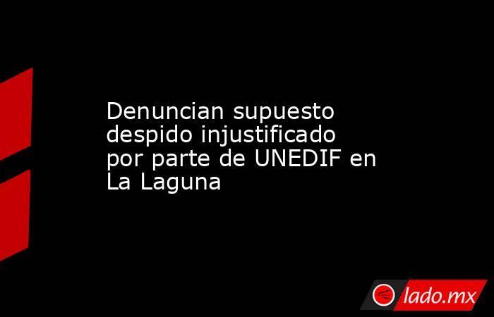 Denuncian supuesto despido injustificado por parte de UNEDIF en La Laguna . Noticias en tiempo real
