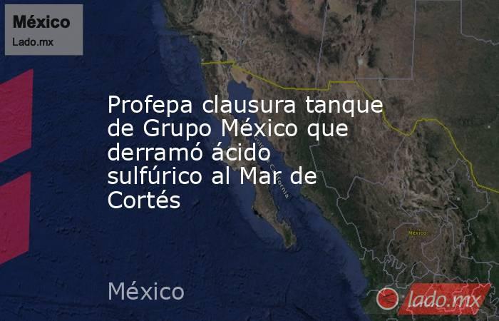 Profepa clausura tanque de Grupo México que derramó ácido sulfúrico al Mar de Cortés. Noticias en tiempo real