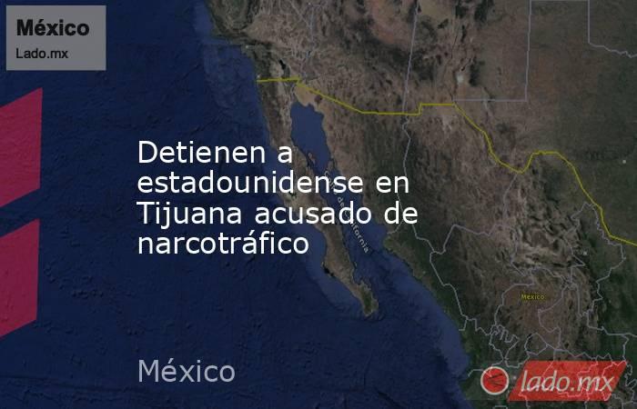 Detienen a estadounidense en Tijuana acusado de narcotráfico. Noticias en tiempo real