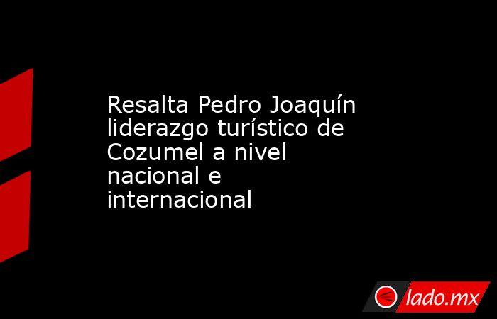 Resalta Pedro Joaquín liderazgo turístico de Cozumel a nivel nacional e internacional. Noticias en tiempo real