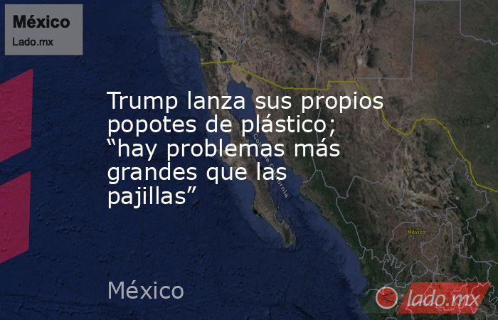 """Trump lanza sus propios popotes de plástico; """"hay problemas más grandes que las pajillas"""". Noticias en tiempo real"""