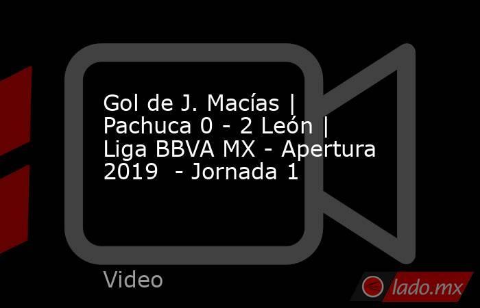Gol de J. Macías | Pachuca 0 - 2 León | Liga BBVA MX - Apertura 2019  - Jornada 1. Noticias en tiempo real