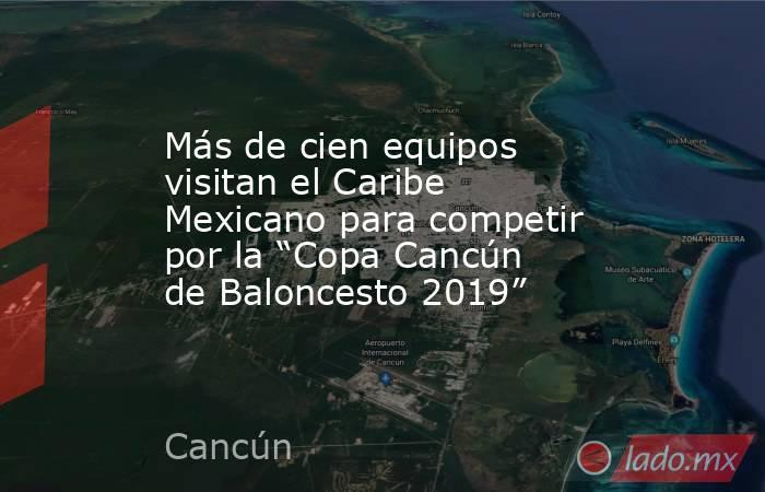 """Más de cien equipos visitan el Caribe Mexicano para competir por la """"Copa Cancún de Baloncesto 2019"""". Noticias en tiempo real"""