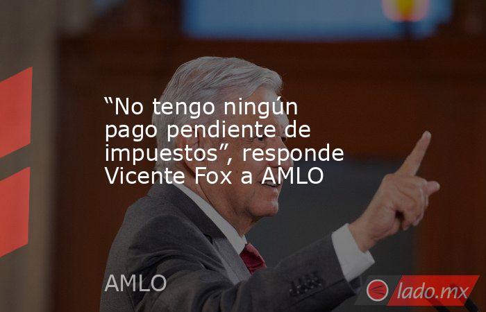 """""""No tengo ningún pago pendiente de impuestos"""", responde Vicente Fox a AMLO. Noticias en tiempo real"""