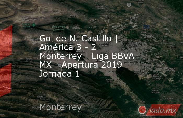 Gol de N. Castillo | América 3 - 2 Monterrey | Liga BBVA MX - Apertura 2019  - Jornada 1. Noticias en tiempo real