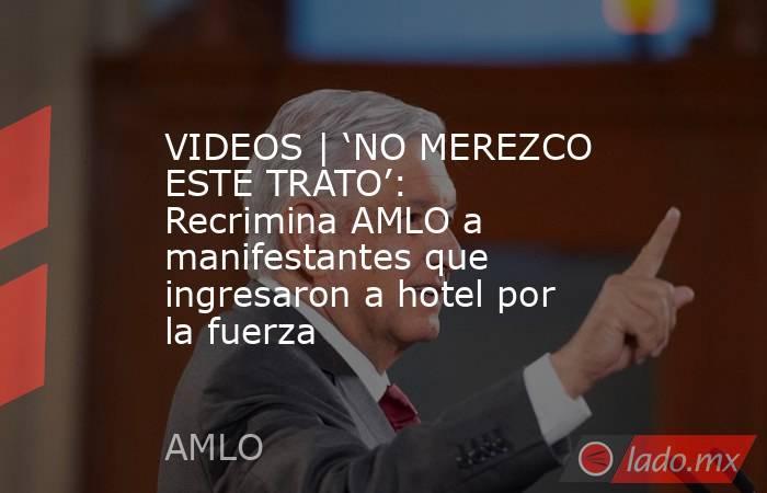 VIDEOS | 'NO MEREZCO ESTE TRATO': Recrimina AMLO a manifestantes que ingresaron a hotel por la fuerza. Noticias en tiempo real