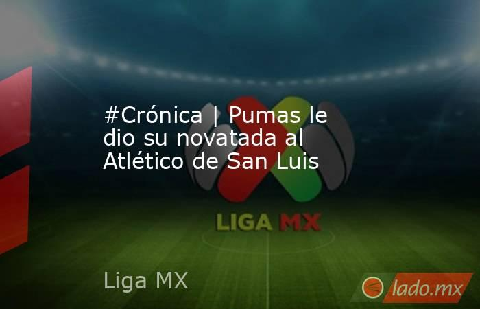 #Crónica   Pumas le dio su novatada al Atlético de San Luis. Noticias en tiempo real