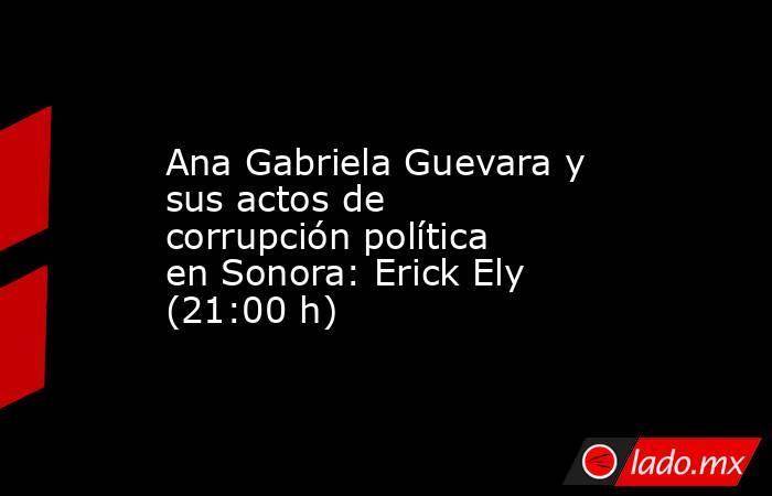 Ana Gabriela Guevara y sus actos de corrupción política en Sonora: Erick Ely (21:00 h). Noticias en tiempo real