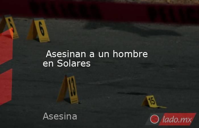 Asesinan a un hombre en Solares. Noticias en tiempo real