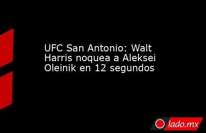 UFC San Antonio: Walt Harris noquea a Aleksei Oleinik en 12 segundos. Noticias en tiempo real