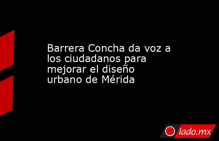 Barrera Concha da voz a los ciudadanos para mejorar el diseño urbano de Mérida. Noticias en tiempo real