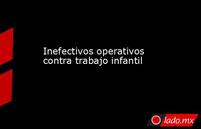 Inefectivos operativos contra trabajo infantil. Noticias en tiempo real