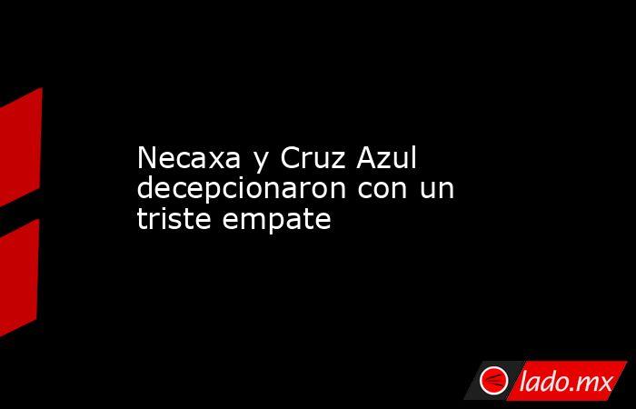 Necaxa y Cruz Azul decepcionaron con un triste empate. Noticias en tiempo real