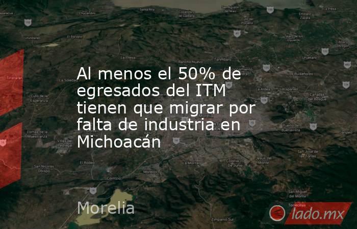 Al menos el 50% de egresados del ITM tienen que migrar por falta de industria en Michoacán. Noticias en tiempo real