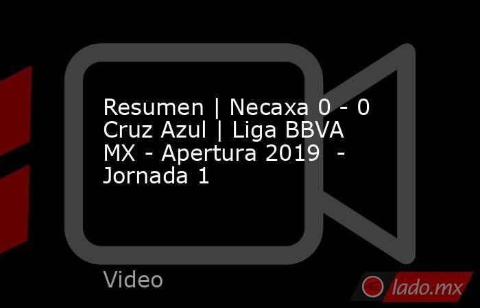 Resumen   Necaxa 0 - 0 Cruz Azul   Liga BBVA MX - Apertura 2019  - Jornada 1. Noticias en tiempo real