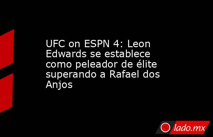 UFC on ESPN 4: Leon Edwards se establece como peleador de élite superando a Rafael dos Anjos. Noticias en tiempo real