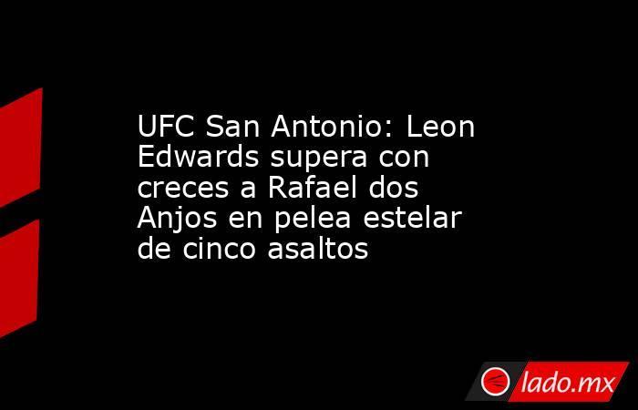 UFC San Antonio: Leon Edwards supera con creces a Rafael dos Anjos en pelea estelar de cinco asaltos. Noticias en tiempo real