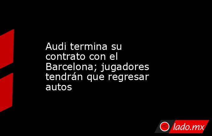 Audi termina su contrato con el Barcelona; jugadores tendrán que regresar autos. Noticias en tiempo real